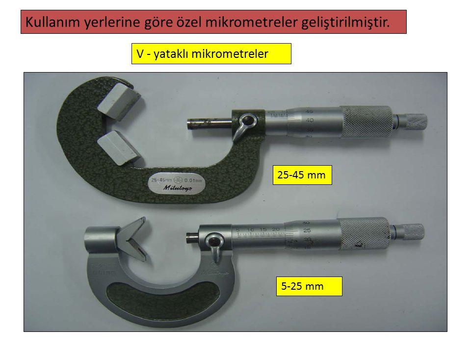5-25 mm 25-45 mm Kullanım yerlerine göre özel mikrometreler geliştirilmiştir. V - yataklı mikrometreler