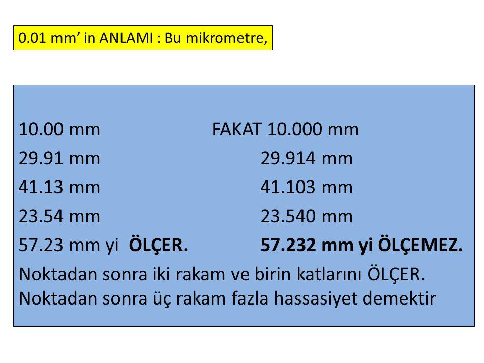 10.00 mm FAKAT 10.000 mm 29.91 mm 29.914 mm 41.13 mm 41.103 mm 23.54 mm 23.540 mm 57.23 mm yi ÖLÇER. 57.232 mm yi ÖLÇEMEZ. Noktadan sonra iki rakam ve