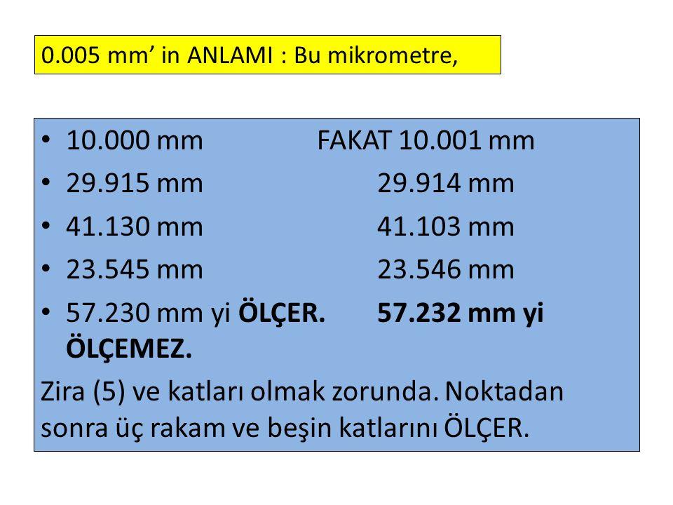 10.000 mm FAKAT 10.001 mm 29.915 mm 29.914 mm 41.130 mm 41.103 mm 23.545 mm 23.546 mm 57.230 mm yi ÖLÇER. 57.232 mm yi ÖLÇEMEZ. Zira (5) ve katları ol
