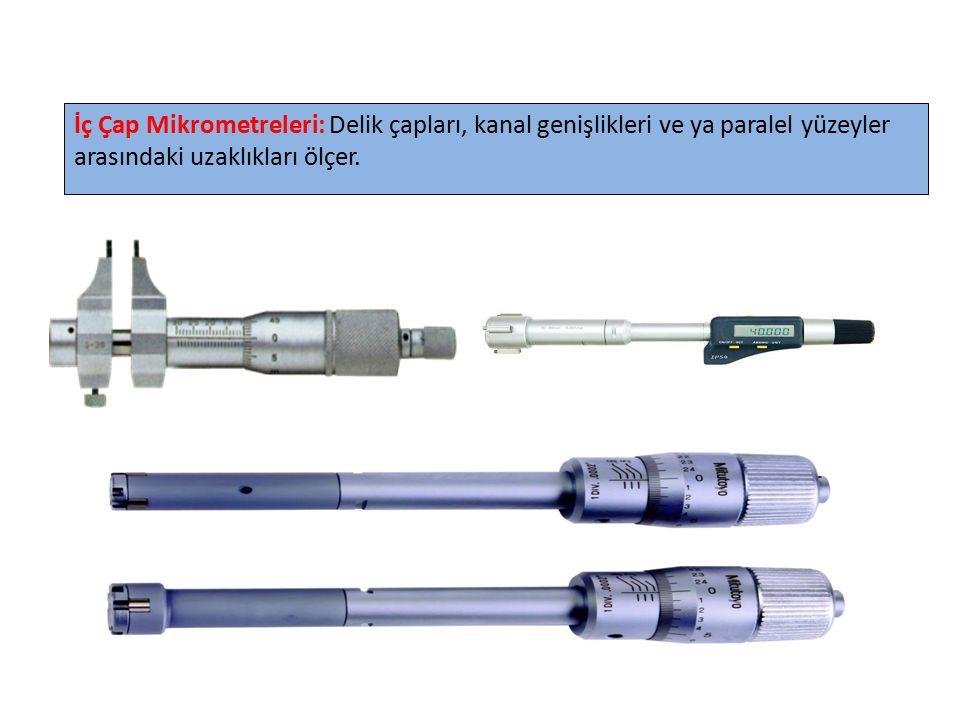 İç Çap Mikrometreleri: Delik çapları, kanal genişlikleri ve ya paralel yüzeyler arasındaki uzaklıkları ölçer.