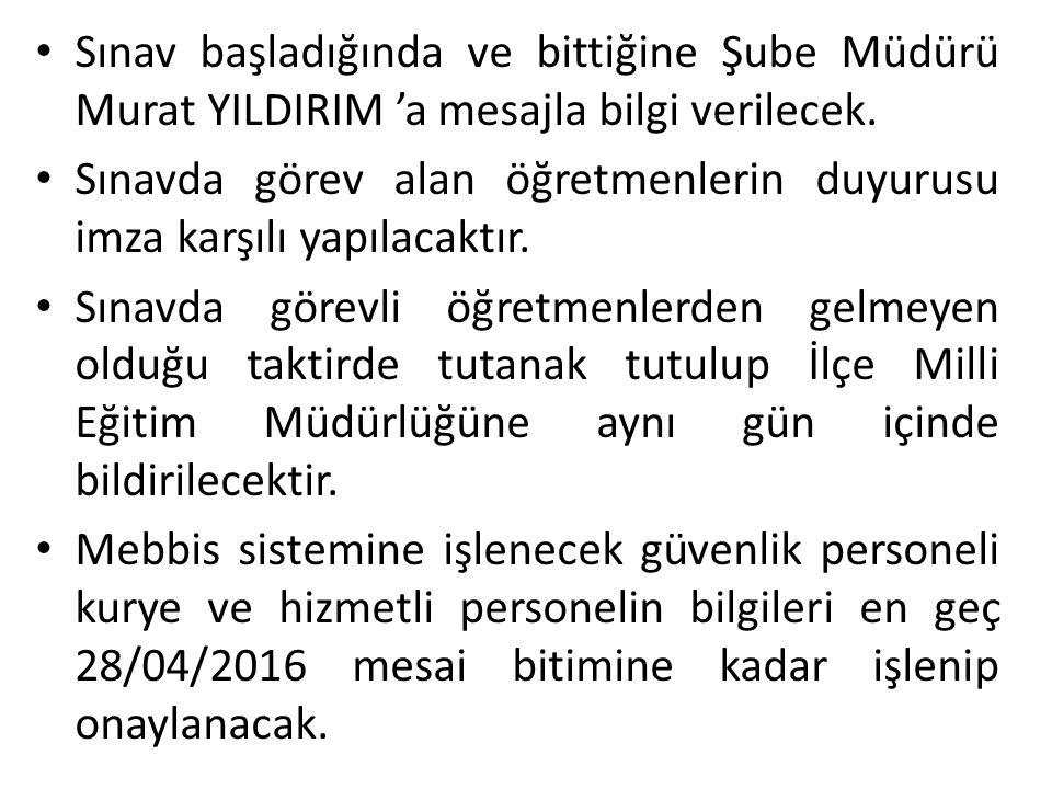 Sınav başladığında ve bittiğine Şube Müdürü Murat YILDIRIM 'a mesajla bilgi verilecek.