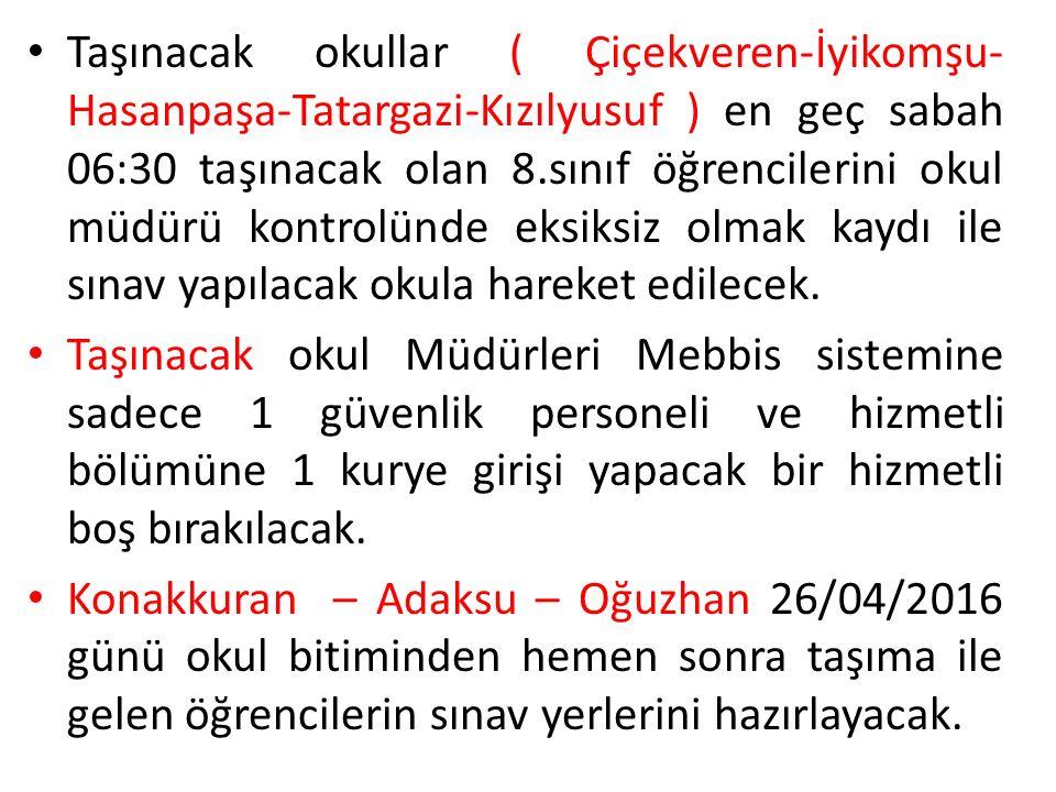 Taşınacak okullar ( Çiçekveren-İyikomşu- Hasanpaşa-Tatargazi-Kızılyusuf ) en geç sabah 06:30 taşınacak olan 8.sınıf öğrencilerini okul müdürü kontrolünde eksiksiz olmak kaydı ile sınav yapılacak okula hareket edilecek.