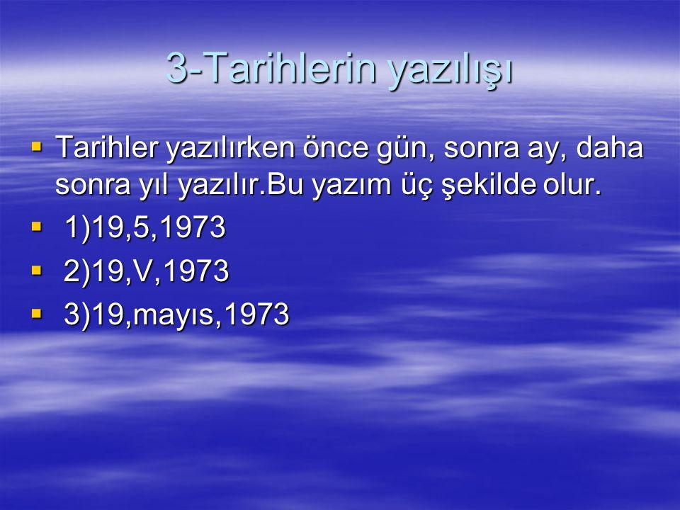 3-Tarihlerin yazılışı  Tarihler yazılırken önce gün, sonra ay, daha sonra yıl yazılır.Bu yazım üç şekilde olur.  1)19,5,1973  2)19,V,1973  3)19,ma