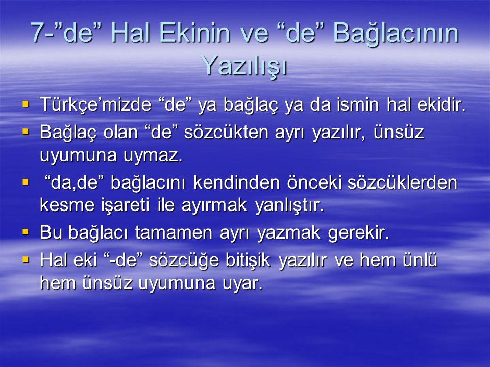 """7-""""de"""" Hal Ekinin ve """"de"""" Bağlacının Yazılışı  Türkçe'mizde """"de"""" ya bağlaç ya da ismin hal ekidir.  Bağlaç olan """"de"""" sözcükten ayrı yazılır, ünsüz u"""