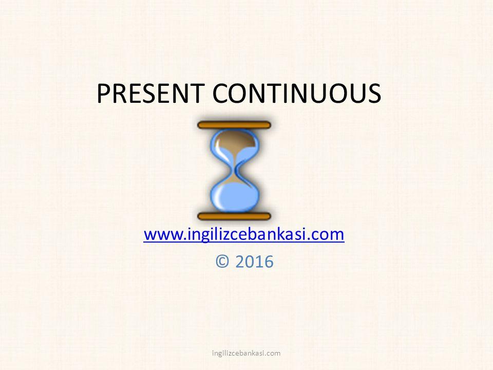 PRESENT CONTINUOUS www.ingilizcebankasi.com © 2016 ingilizcebankasi.com