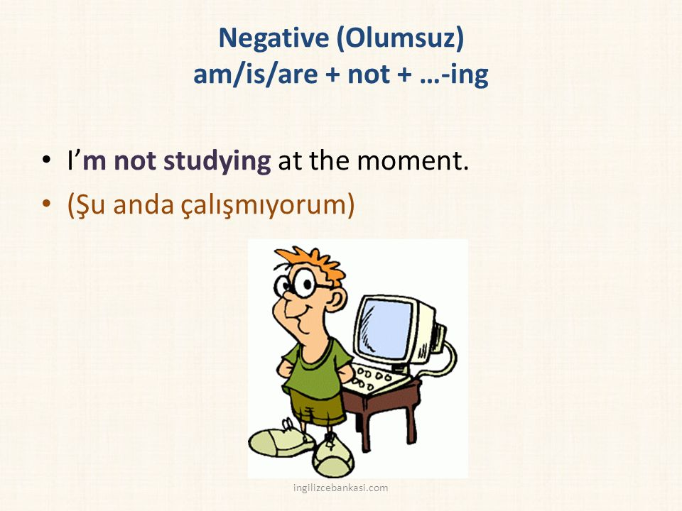 Negative (Olumsuz) am/is/are + not + …-ing I'm not studying at the moment.