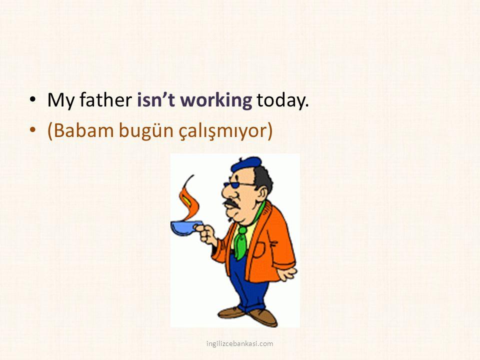 My father isn't working today. (Babam bugün çalışmıyor) ingilizcebankasi.com