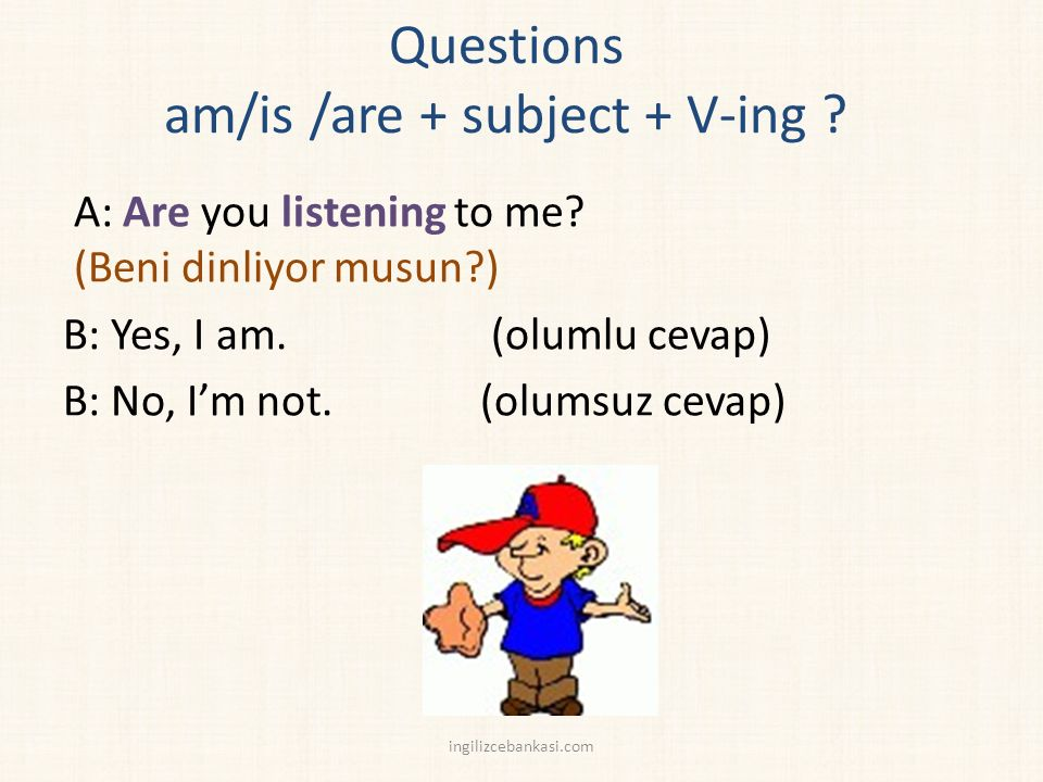 Questions am/is /are + subject + V-ing . A: Are you listening to me.