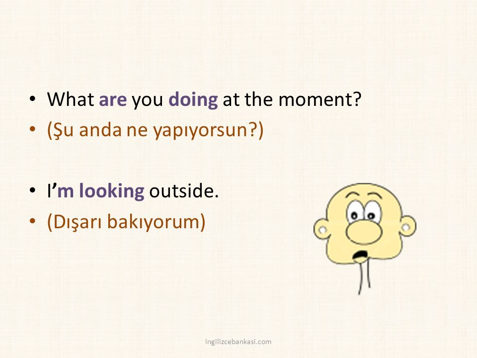 What are you doing at the moment. (Şu anda ne yapıyorsun ) I'm looking outside.