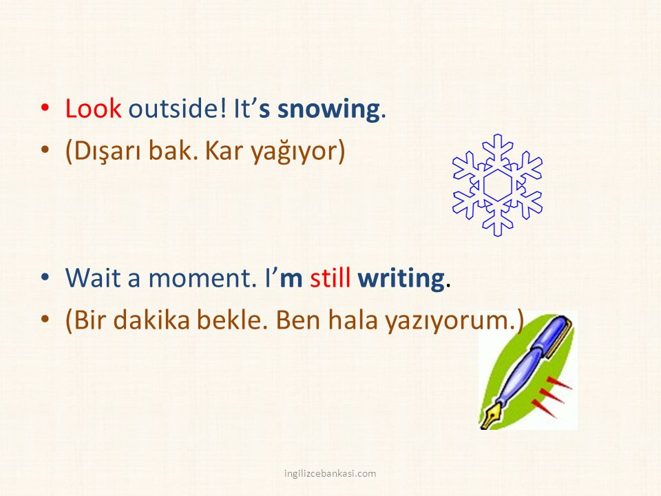 Look outside. It's snowing. (Dışarı bak. Kar yağıyor) Wait a moment.