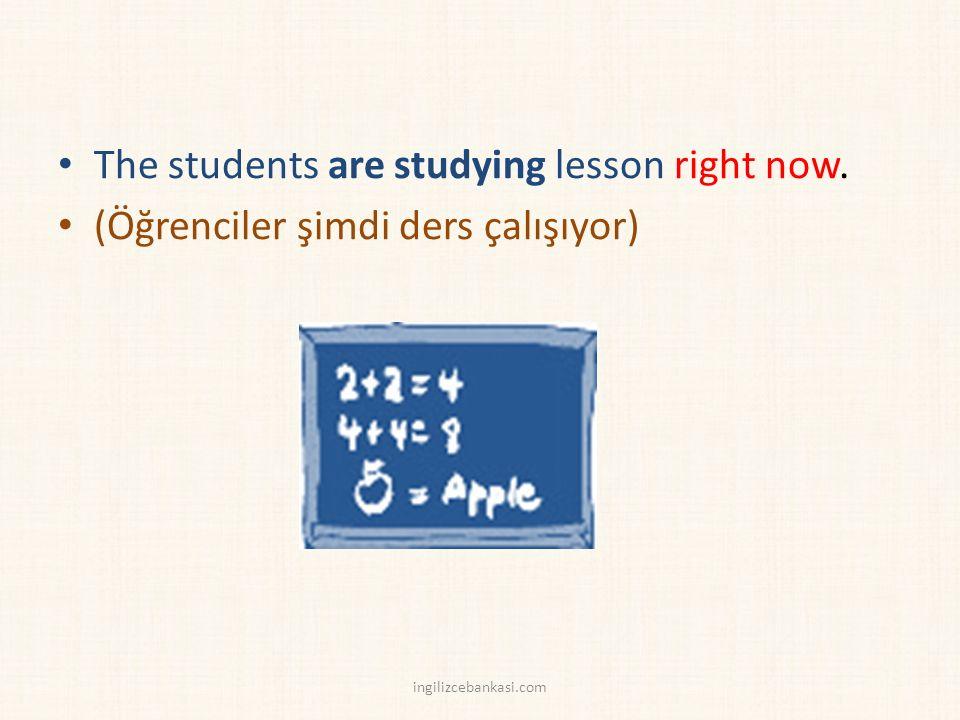 The students are studying lesson right now. (Öğrenciler şimdi ders çalışıyor) ingilizcebankasi.com