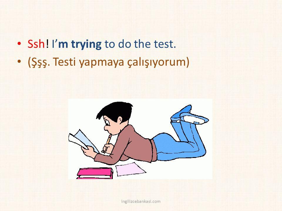 Ssh! I'm trying to do the test. (Şşş. Testi yapmaya çalışıyorum) ingilizcebankasi.com