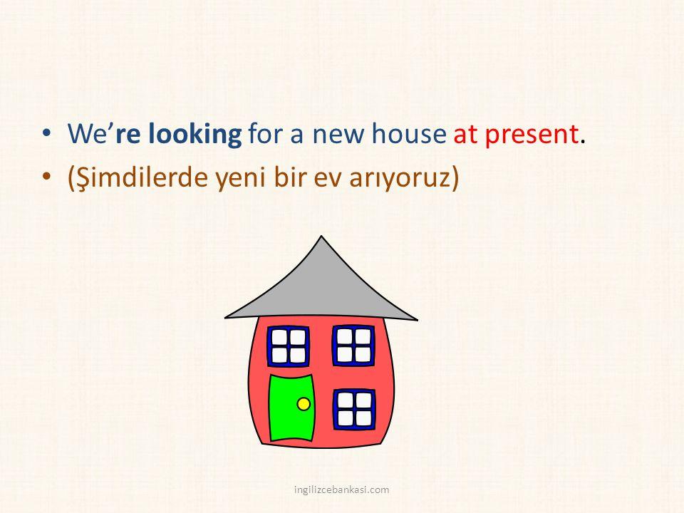 We're looking for a new house at present. (Şimdilerde yeni bir ev arıyoruz) ingilizcebankasi.com