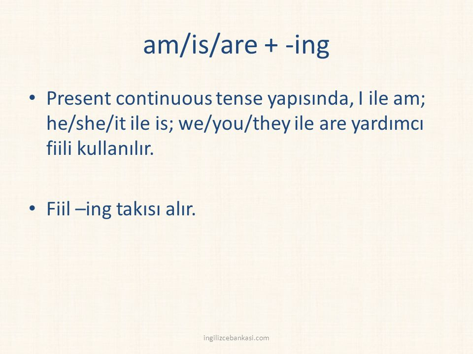 am/is/are + -ing Present continuous tense yapısında, I ile am; he/she/it ile is; we/you/they ile are yardımcı fiili kullanılır.