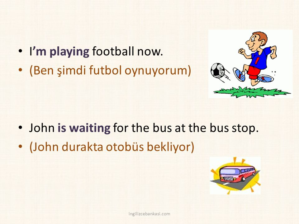 I'm playing football now. (Ben şimdi futbol oynuyorum) John is waiting for the bus at the bus stop.