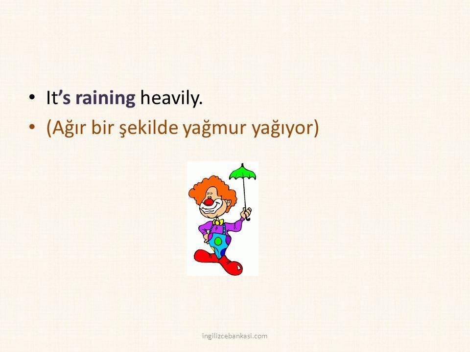 It's raining heavily. (Ağır bir şekilde yağmur yağıyor) ingilizcebankasi.com