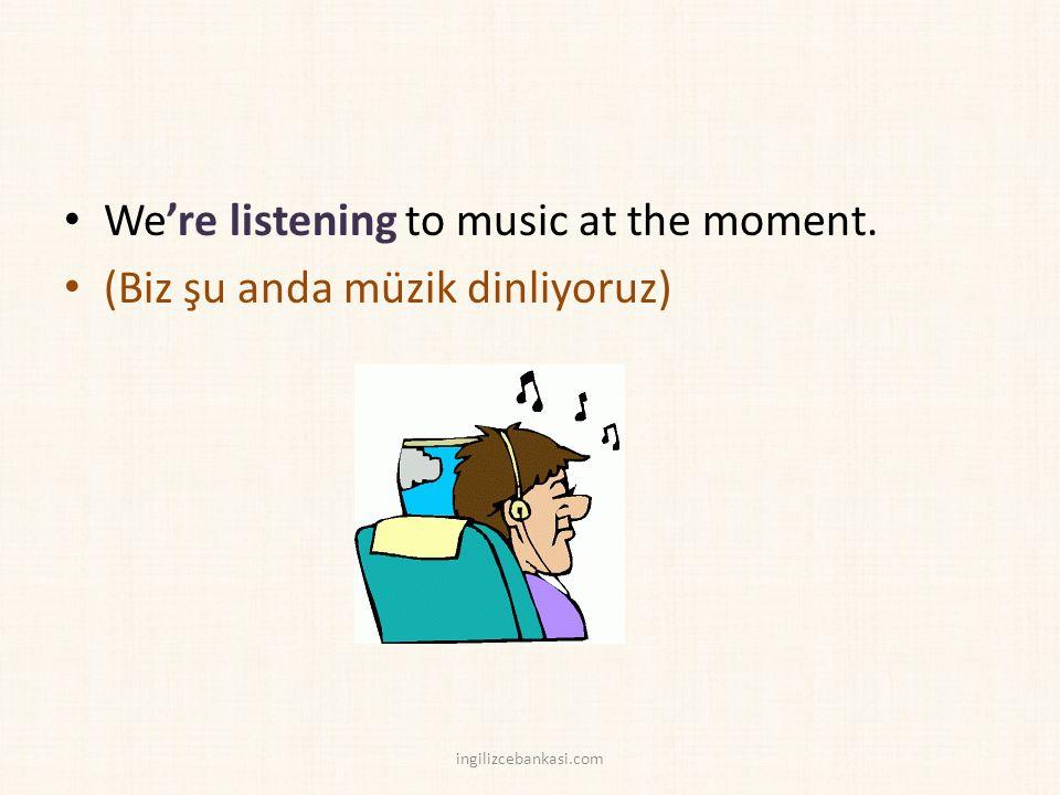 We're listening to music at the moment. (Biz şu anda müzik dinliyoruz) ingilizcebankasi.com