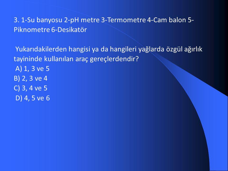 3. 1-Su banyosu 2-pH metre 3-Termometre 4-Cam balon 5- Piknometre 6-Desikatör Yukarıdakilerden hangisi ya da hangileri yağlarda özgül ağırlık tayinind