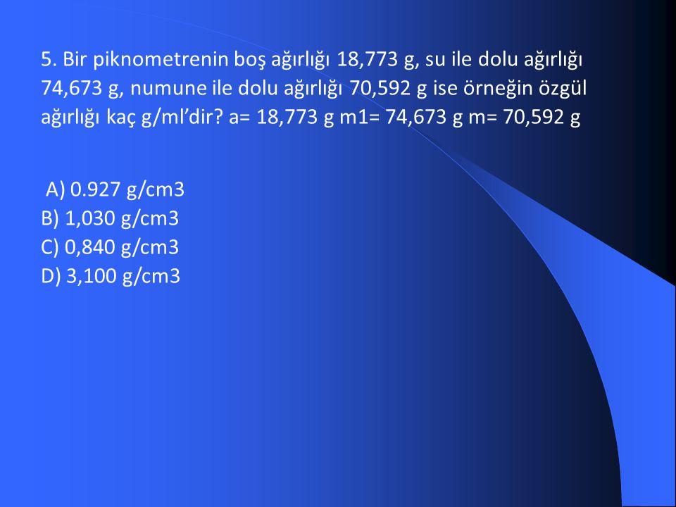 5. Bir piknometrenin boş ağırlığı 18,773 g, su ile dolu ağırlığı 74,673 g, numune ile dolu ağırlığı 70,592 g ise örneğin özgül ağırlığı kaç g/ml'dir?