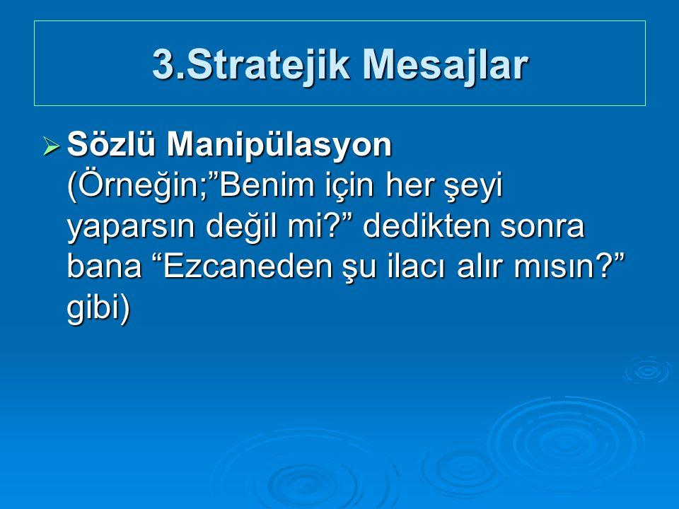 3.Stratejik Mesajlar  Sözlü Manipülasyon (Örneğin; Benim için her şeyi yaparsın değil mi? dedikten sonra bana Ezcaneden şu ilacı alır mısın? gibi)