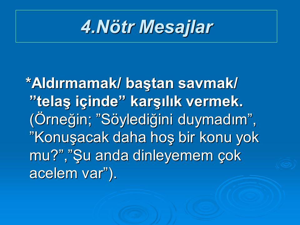 4.Nötr Mesajlar *Aldırmamak/ baştan savmak/ telaş içinde karşılık vermek.