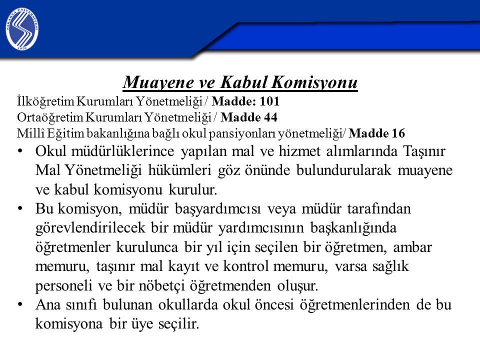 Muayene ve Kabul Komisyonu İlköğretim Kurumları Yönetmeliği / Madde: 101 Ortaöğretim Kurumları Yönetmeliği / Madde 44 Millî Eğitim bakanlığına bağlı okul pansiyonları yönetmeliği/ Madde 16 Okul müdürlüklerince yapılan mal ve hizmet alımlarında Taşınır Mal Yönetmeliği hükümleri göz önünde bulundurularak muayene ve kabul komisyonu kurulur.