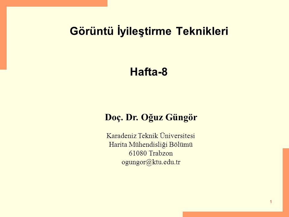 1 Görüntü İyileştirme Teknikleri Hafta-8 Doç. Dr. Oğuz Güngör Karadeniz Teknik Üniversitesi Harita Mühendisliği Bölümü 61080 Trabzon ogungor@ktu.edu.t