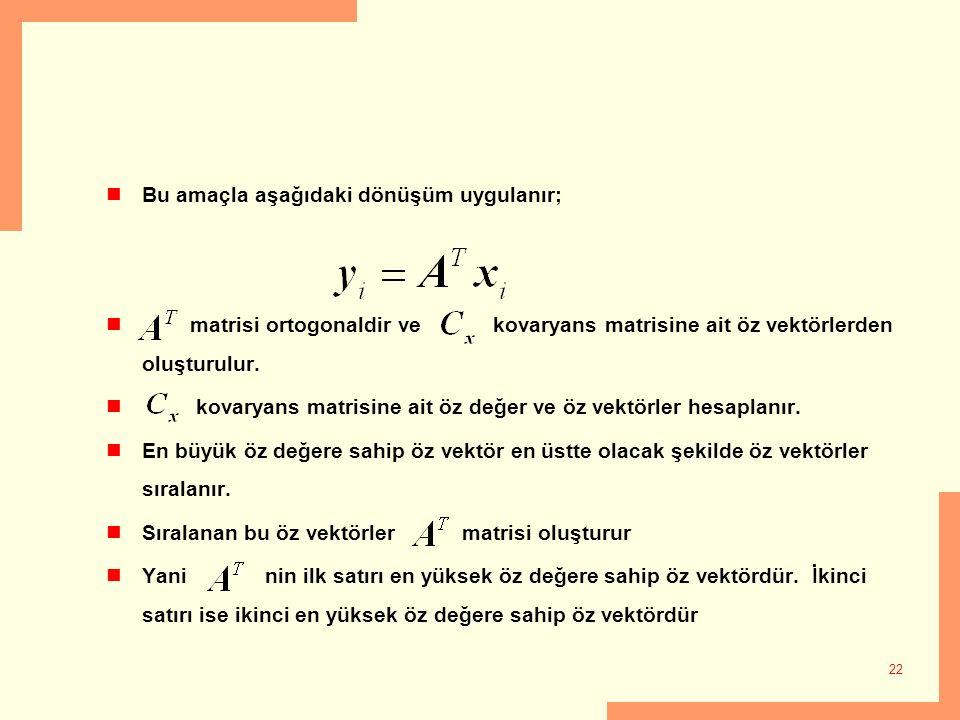 22 Bu amaçla aşağıdaki dönüşüm uygulanır; matrisi ortogonaldir ve kovaryans matrisine ait öz vektörlerden oluşturulur. kovaryans matrisine ait öz değe