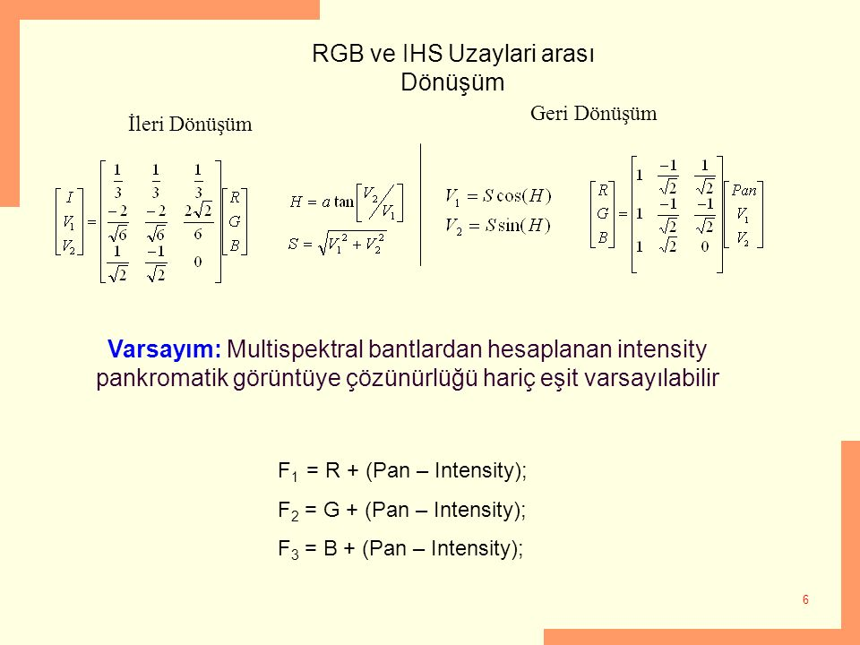 6 RGB ve IHS Uzaylari arası Dönüşüm Geri Dönüşüm İleri Dönüşüm Varsayım: Multispektral bantlardan hesaplanan intensity pankromatik görüntüye çözünürlü