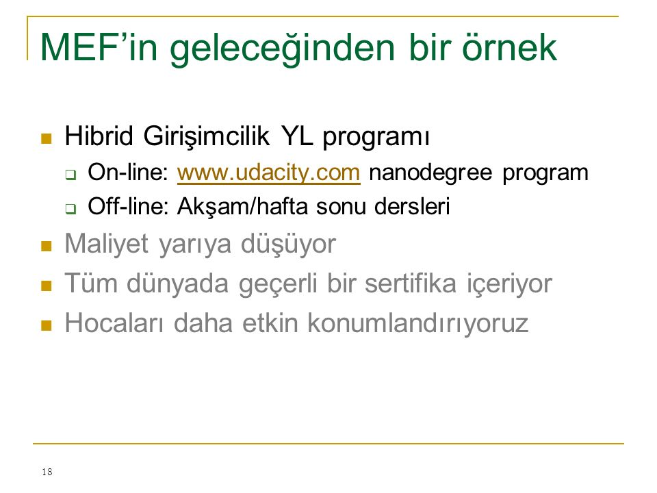 MEF'in geleceğinden bir örnek Hibrid Girişimcilik YL programı  On-line: www.udacity.com nanodegree programwww.udacity.com  Off-line: Akşam/hafta sonu dersleri Maliyet yarıya düşüyor Tüm dünyada geçerli bir sertifika içeriyor Hocaları daha etkin konumlandırıyoruz 18