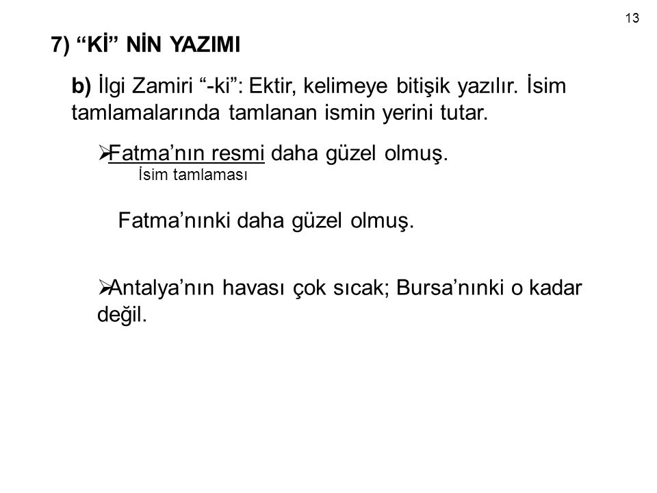 """b) İlgi Zamiri """"-ki"""": Ektir, kelimeye bitişik yazılır. İsim tamlamalarında tamlanan ismin yerini tutar.  Fatma'nın resmi daha güzel olmuş. İsim tamla"""