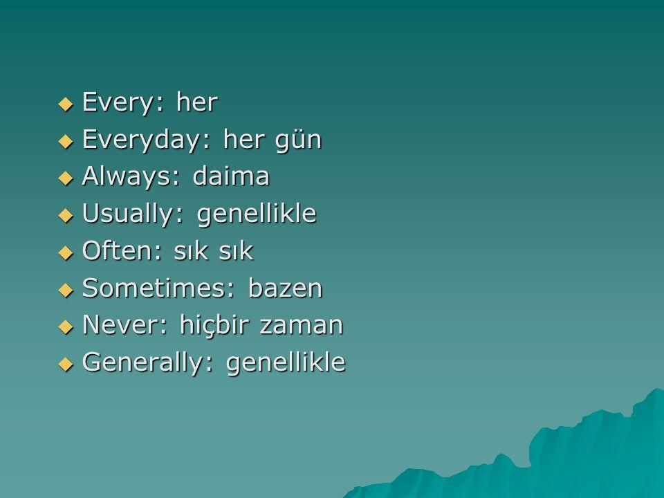  Every: her  Everyday: her gün  Always: daima  Always: daima  Usually: genellikle  Often: sık sık  Sometimes: bazen  Never: hiçbir zaman  Gen