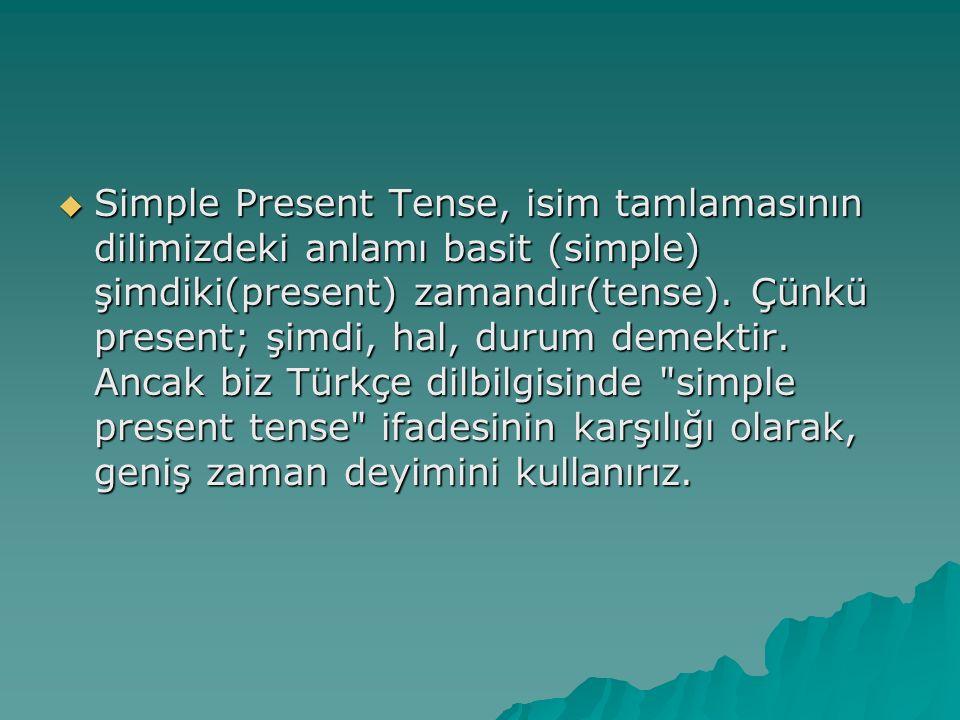  Simple Present Tense, isim tamlamasının dilimizdeki anlamı basit (simple) şimdiki(present) zamandır(tense). Çünkü present; şimdi, hal, durum demekti