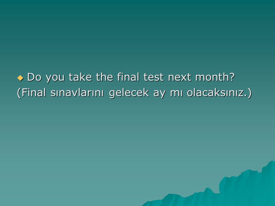  Do you take the final test next month? (Final sınavlarını gelecek ay mı olacaksınız.)