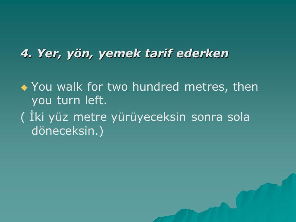 4. Yer, yön, yemek tarif ederken   You walk for two hundred metres, then you turn left. ( İki yüz metre yürüyeceksin sonra sola döneceksin.)