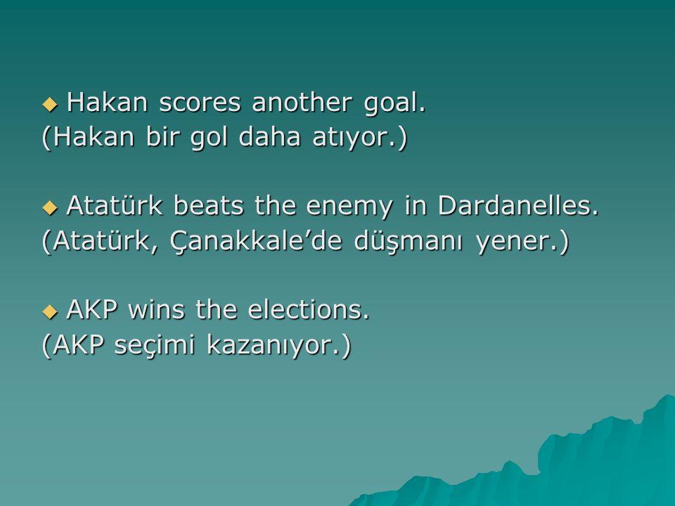  Hakan scores another goal. (Hakan bir gol daha atıyor.)  Atatürk beats the enemy in Dardanelles. (Atatürk, Çanakkale'de düşmanı yener.)  AKP wins
