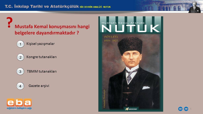 5 ? Mustafa Kemal konuşmasını hangi belgelere dayandırmaktadır ? Kişisel yazışmalar Kongre tutanakları TBMM tutanakları Gazete arşivi