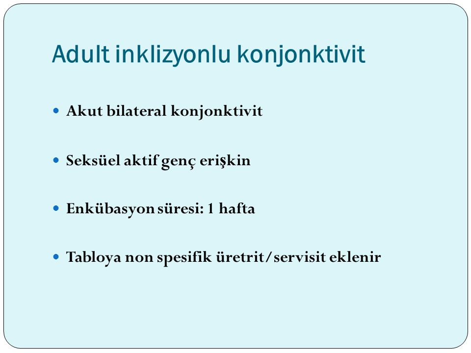 Adult inklizyonlu konjonktivit Akut bilateral konjonktivit Seksüel aktif genç eri ş kin Enkübasyon süresi: 1 hafta Tabloya non spesifik üretrit/servis