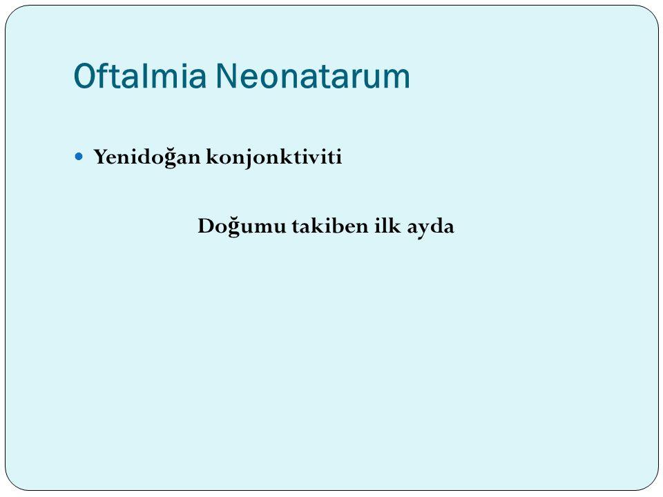 Oftalmia Neonatarum Yenido ğ an konjonktiviti Do ğ umu takiben ilk ayda