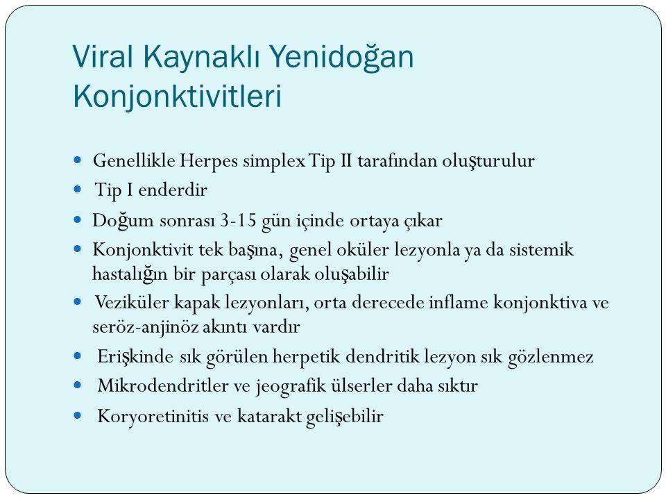 Viral Kaynaklı Yenidoğan Konjonktivitleri Genellikle Herpes simplex Tip II tarafından olu ş turulur Tip I enderdir Do ğ um sonrası 3-15 gün içinde ort