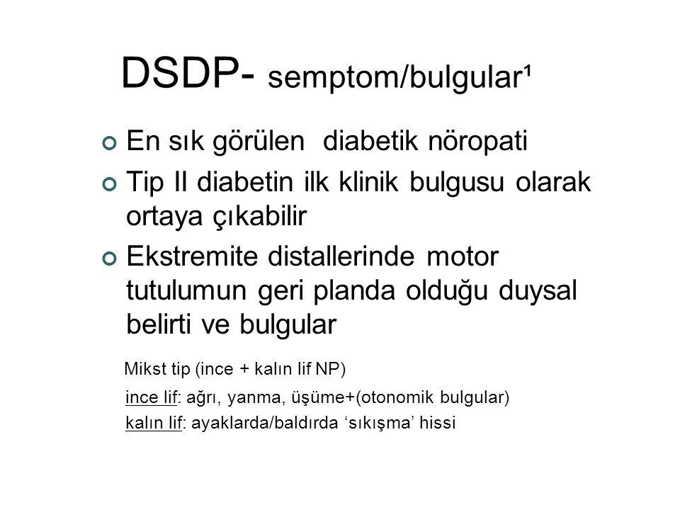 DSDP- semptom/bulgular¹ En sık görülen diabetik nöropati Tip II diabetin ilk klinik bulgusu olarak ortaya çıkabilir Ekstremite distallerinde motor tut