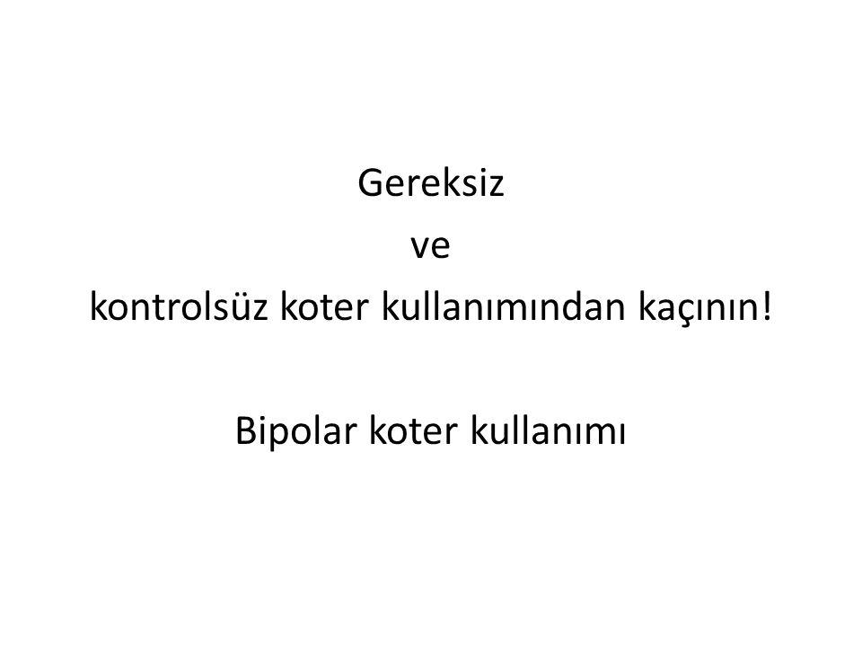 Gereksiz ve kontrolsüz koter kullanımından kaçının! Bipolar koter kullanımı