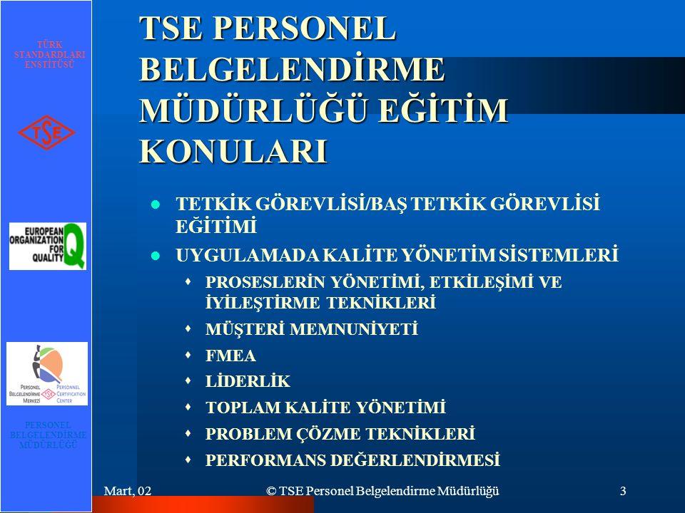 TÜRK STANDARDLARI ENSTİTÜSÜ PERSONEL BELGELENDİRME MÜDÜRLÜĞÜ Mart, 02© TSE Personel Belgelendirme Müdürlüğü3 TSE PERSONEL BELGELENDİRME MÜDÜRLÜĞÜ EĞİTİM KONULARI TETKİK GÖREVLİSİ/BAŞ TETKİK GÖREVLİSİ EĞİTİMİ UYGULAMADA KALİTE YÖNETİM SİSTEMLERİ  PROSESLERİN YÖNETİMİ, ETKİLEŞİMİ VE İYİLEŞTİRME TEKNİKLERİ  MÜŞTERİ MEMNUNİYETİ  FMEA  LİDERLİK  TOPLAM KALİTE YÖNETİMİ  PROBLEM ÇÖZME TEKNİKLERİ  PERFORMANS DEĞERLENDİRMESİ