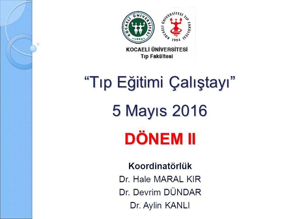 """""""Tıp Eğitimi Çalıştayı"""" 5 Mayıs 2016 DÖNEM II Koordinatörlük Dr. Hale MARAL KIR Dr. Devrim DÜNDAR Dr. Aylin KANLI"""