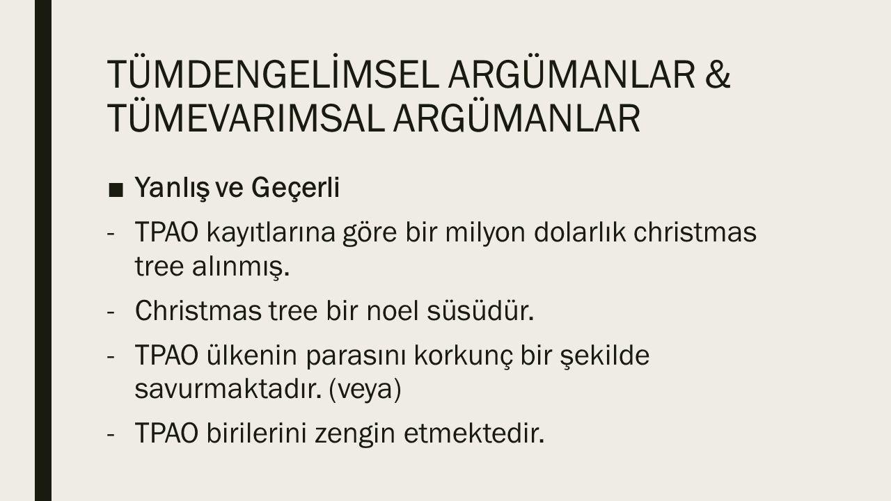 TÜMDENGELİMSEL ARGÜMANLAR & TÜMEVARIMSAL ARGÜMANLAR ■Yanlış ve Geçerli -TPAO kayıtlarına göre bir milyon dolarlık christmas tree alınmış. -Christmas t