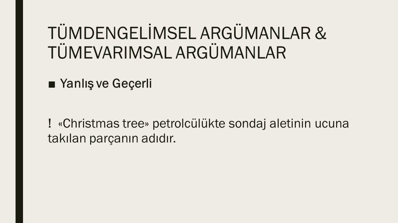TÜMDENGELİMSEL ARGÜMANLAR & TÜMEVARIMSAL ARGÜMANLAR ■Yanlış ve Geçerli ! «Christmas tree» petrolcülükte sondaj aletinin ucuna takılan parçanın adıdır.