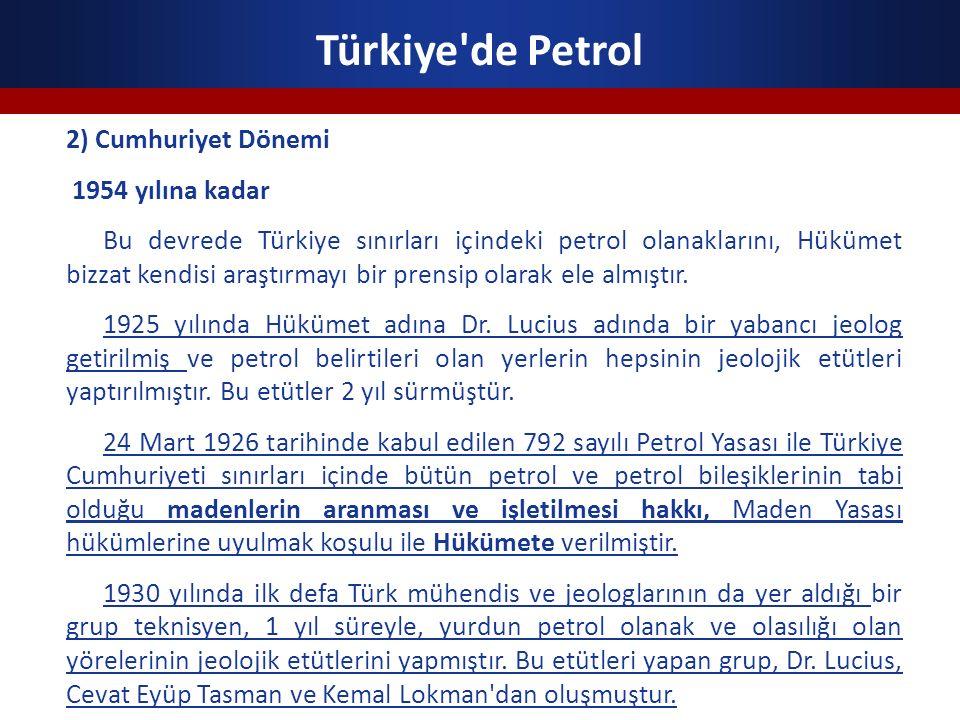 Türkiye'de Petrol 2) Cumhuriyet Dönemi 1954 yılına kadar Bu devrede Türkiye sınırları içindeki petrol olanaklarını, Hükümet bizzat kendisi araştırmayı