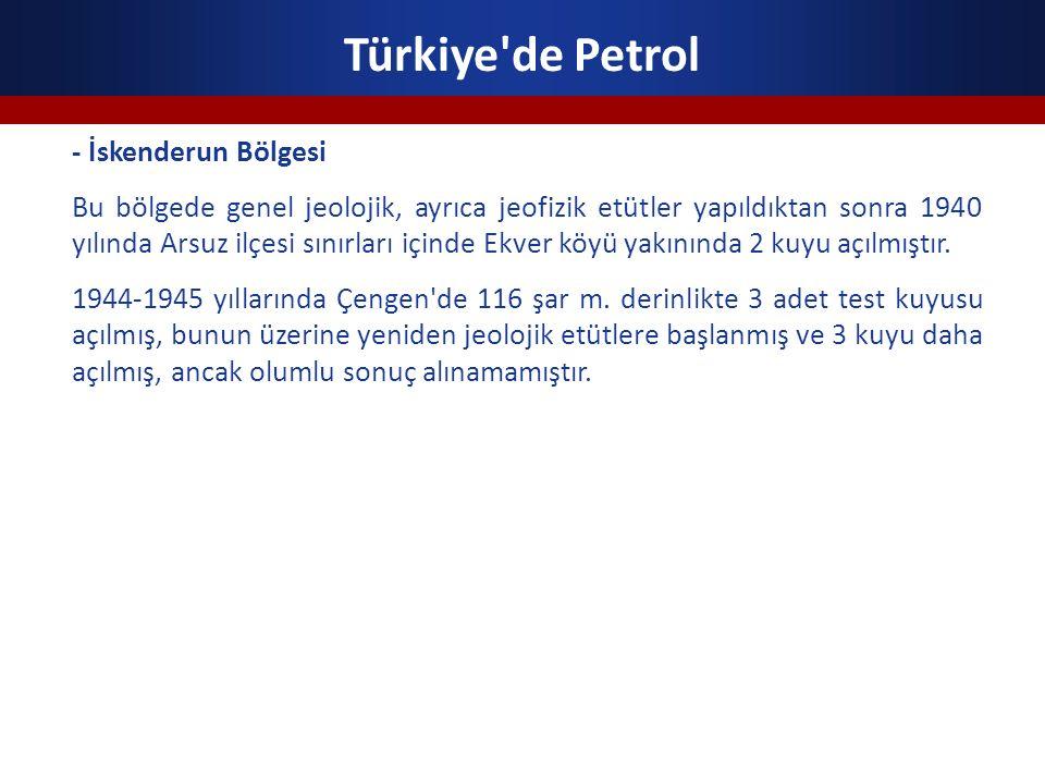 Türkiye'de Petrol - İskenderun Bölgesi Bu bölgede genel jeolojik, ayrıca jeofizik etütler yapıldıktan sonra 1940 yılında Arsuz ilçesi sınırları içinde