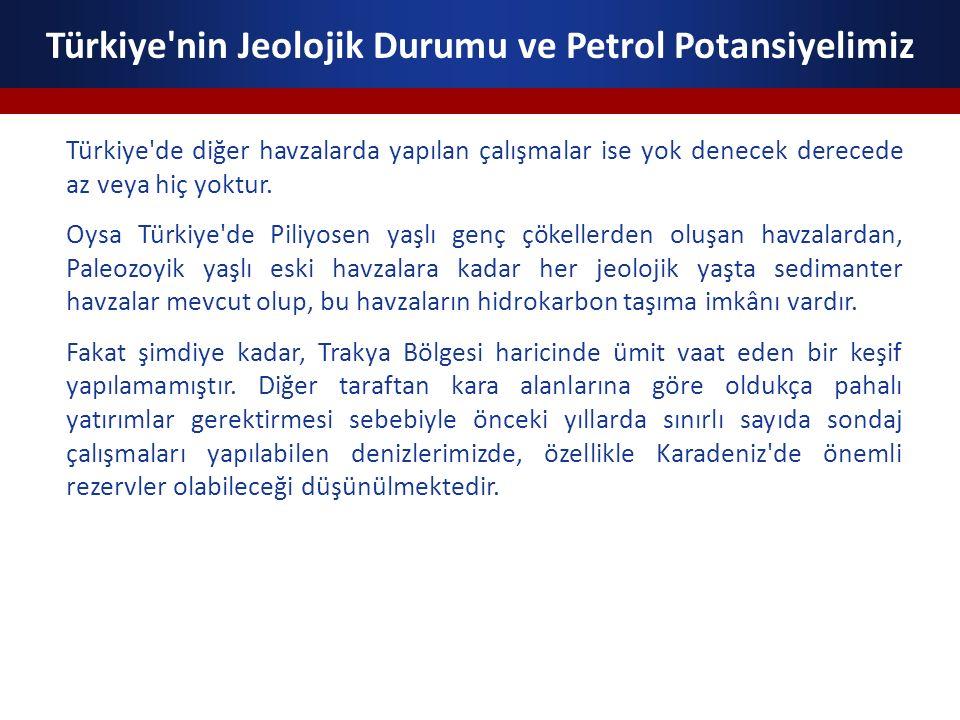 Türkiye'nin Jeolojik Durumu ve Petrol Potansiyelimiz Türkiye'de diğer havzalarda yapılan çalışmalar ise yok denecek derecede az veya hiç yoktur. Oysa