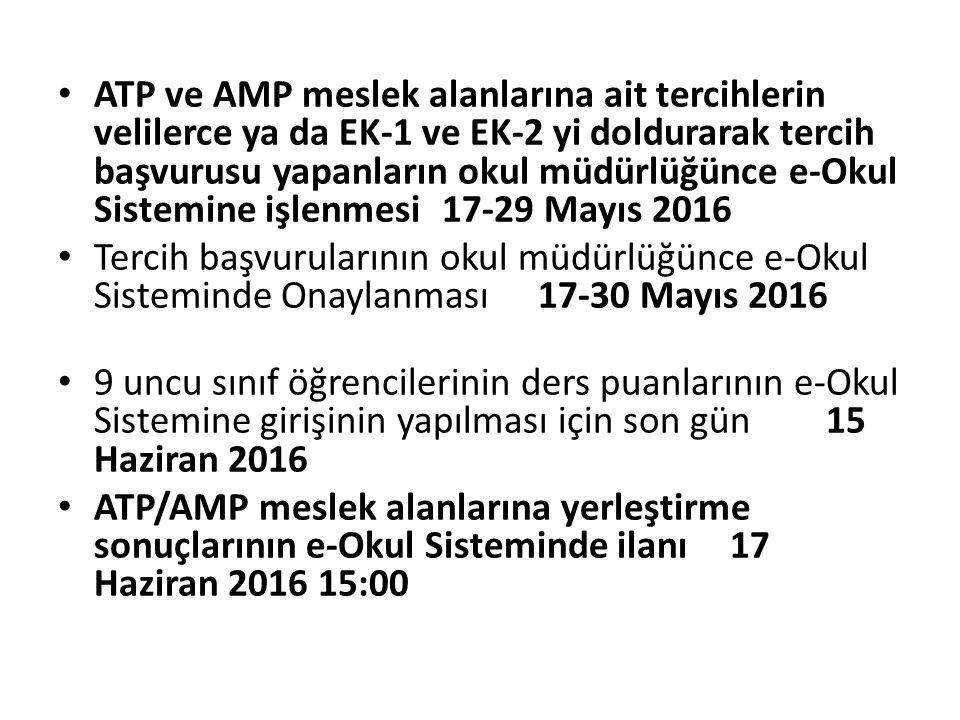 ATP ve AMP meslek alanlarına ait tercihlerin velilerce ya da EK-1 ve EK-2 yi doldurarak tercih başvurusu yapanların okul müdürlüğünce e-Okul Sistemine işlenmesi 17-29 Mayıs 2016 Tercih başvurularının okul müdürlüğünce e-Okul Sisteminde Onaylanması 17-30 Mayıs 2016 9 uncu sınıf öğrencilerinin ders puanlarının e-Okul Sistemine girişinin yapılması için son gün 15 Haziran 2016 ATP/AMP meslek alanlarına yerleştirme sonuçlarının e-Okul Sisteminde ilanı 17 Haziran 2016 15:00